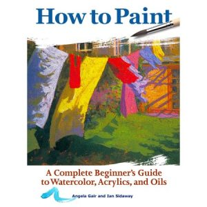 How to paint a beginner's guide to watercolors, acrylics, and oil
